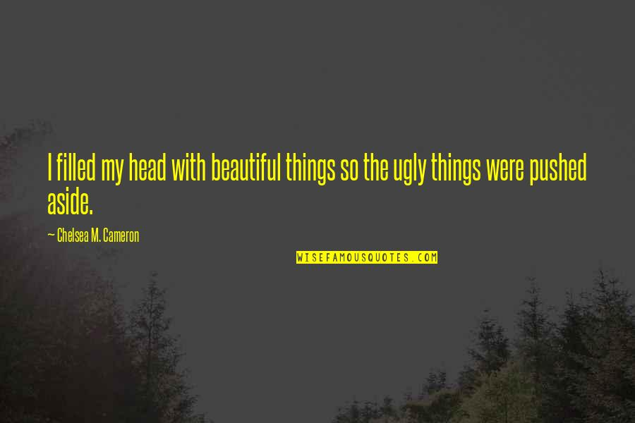 Beautiful Things Quotes By Chelsea M. Cameron: I filled my head with beautiful things so