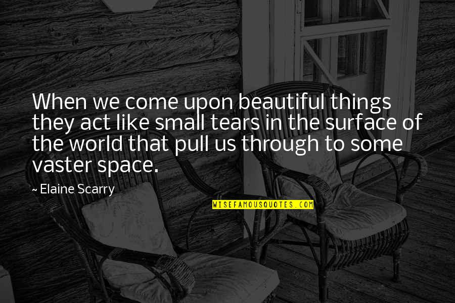 Beautiful Things Quotes By Elaine Scarry: When we come upon beautiful things they act