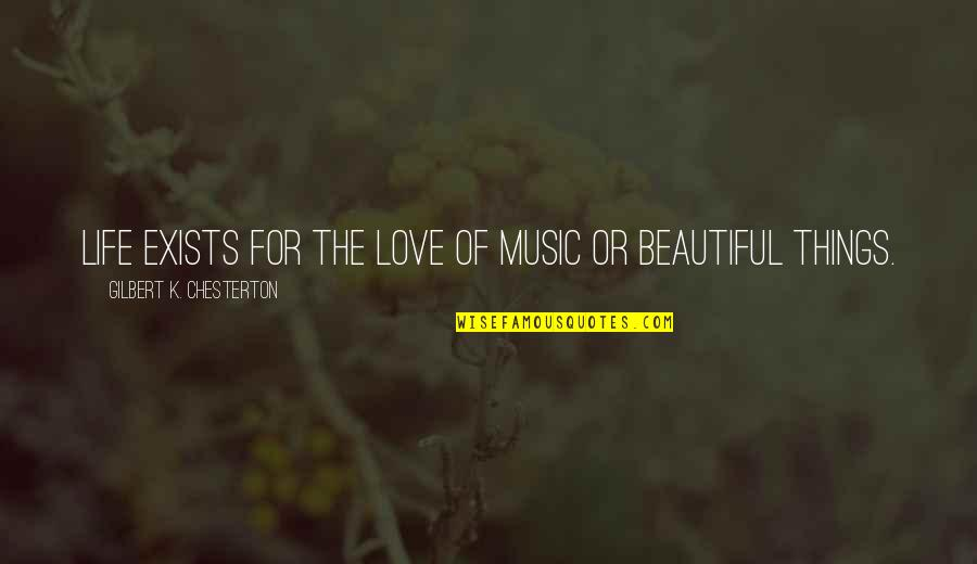 Beautiful Things Quotes By Gilbert K. Chesterton: Life exists for the love of music or