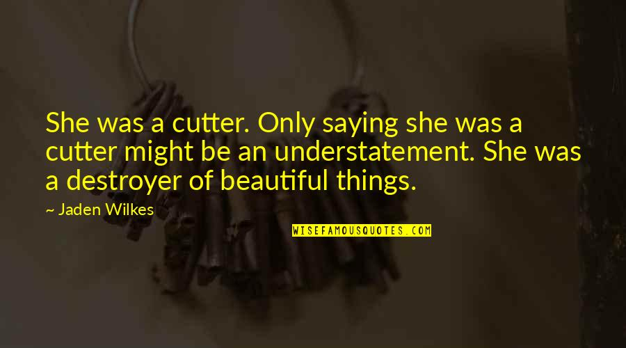Beautiful Things Quotes By Jaden Wilkes: She was a cutter. Only saying she was