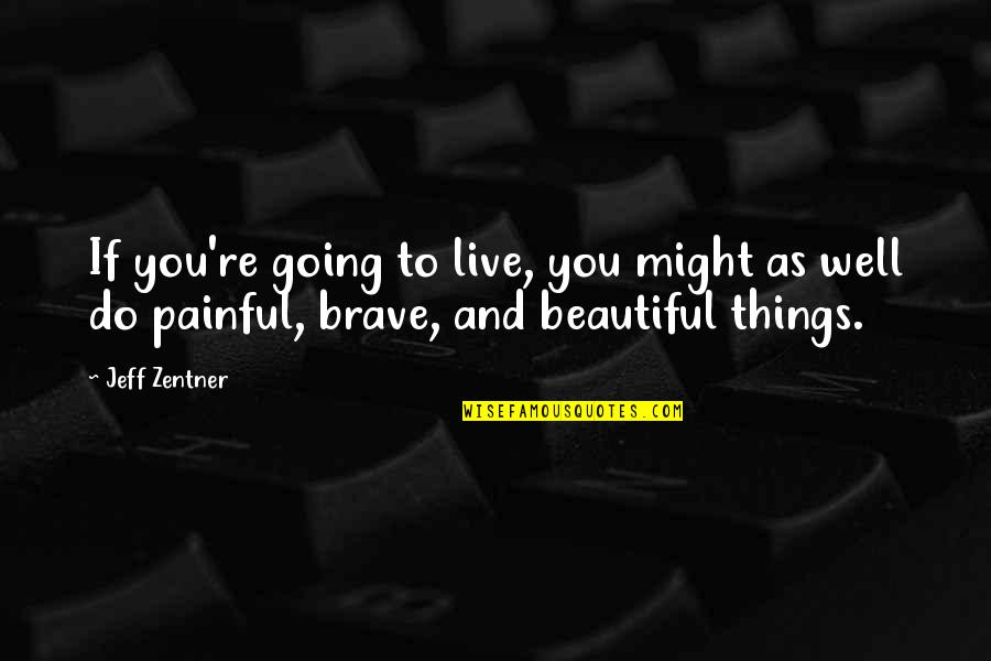 Beautiful Things Quotes By Jeff Zentner: If you're going to live, you might as