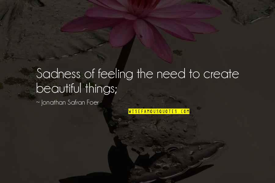 Beautiful Things Quotes By Jonathan Safran Foer: Sadness of feeling the need to create beautiful