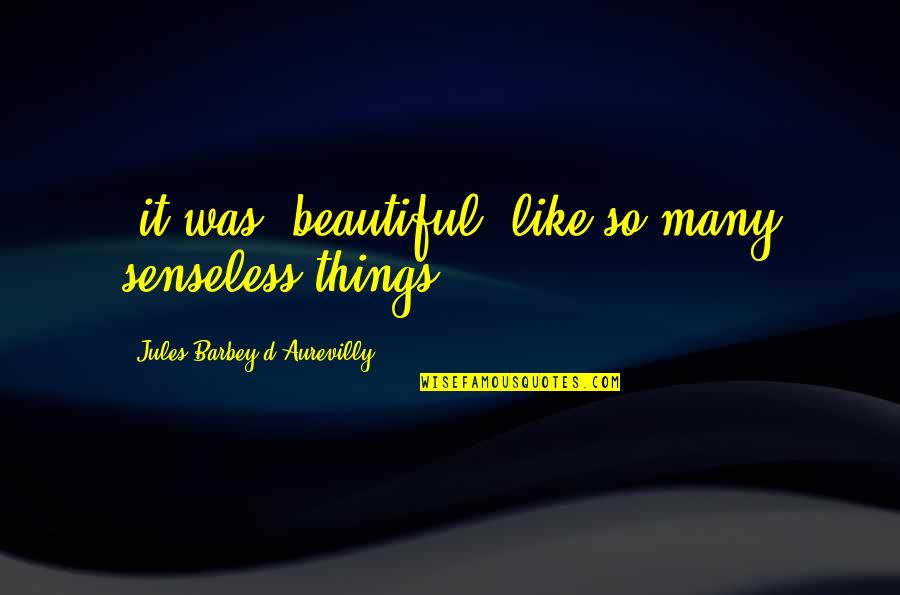 Beautiful Things Quotes By Jules Barbey D'Aurevilly: (it was) beautiful, like so many senseless things.