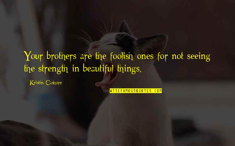 Beautiful Things Quotes By Kristin Cashore: Your brothers are the foolish ones for not