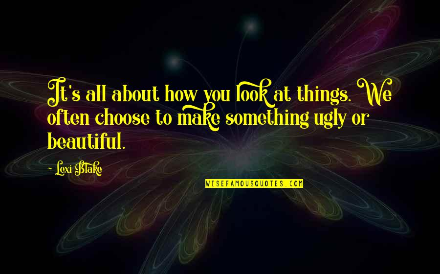 Beautiful Things Quotes By Lexi Blake: It's all about how you look at things.