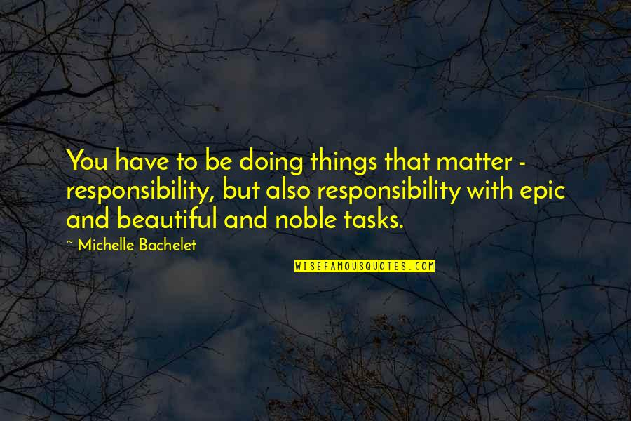 Beautiful Things Quotes By Michelle Bachelet: You have to be doing things that matter