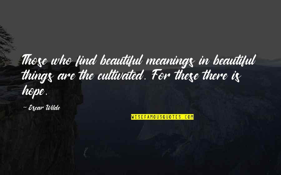 Beautiful Things Quotes By Oscar Wilde: Those who find beautiful meanings in beautiful things