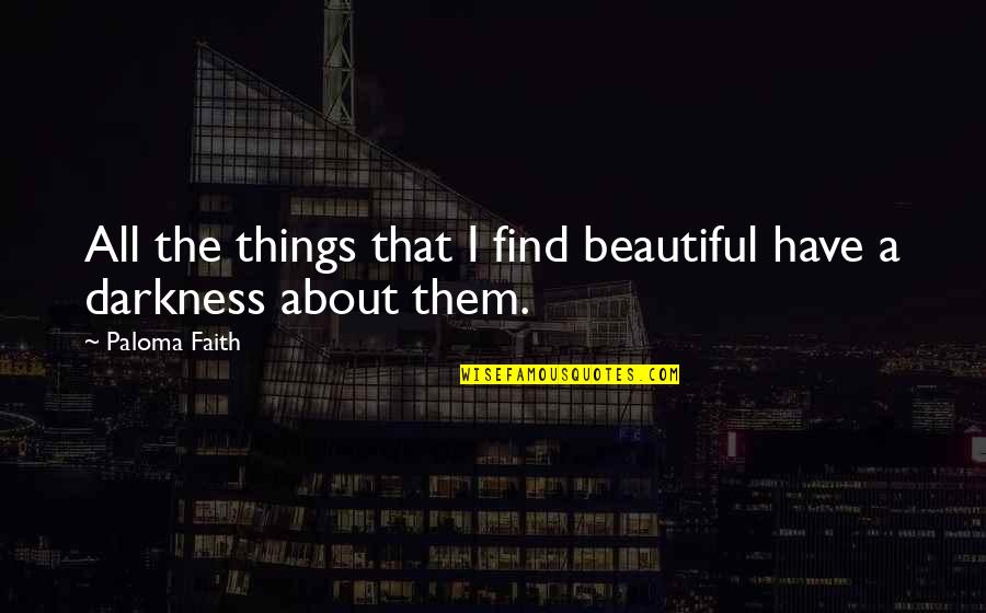 Beautiful Things Quotes By Paloma Faith: All the things that I find beautiful have
