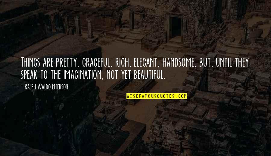 Beautiful Things Quotes By Ralph Waldo Emerson: Things are pretty, graceful, rich, elegant, handsome, but,