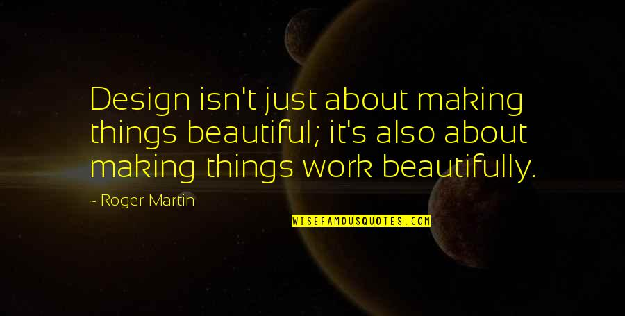 Beautiful Things Quotes By Roger Martin: Design isn't just about making things beautiful; it's