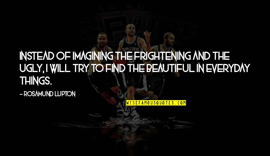 Beautiful Things Quotes By Rosamund Lupton: Instead of imagining the frightening and the ugly,