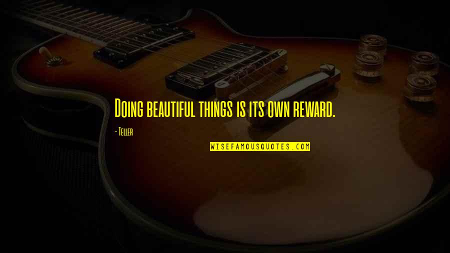Beautiful Things Quotes By Teller: Doing beautiful things is its own reward.