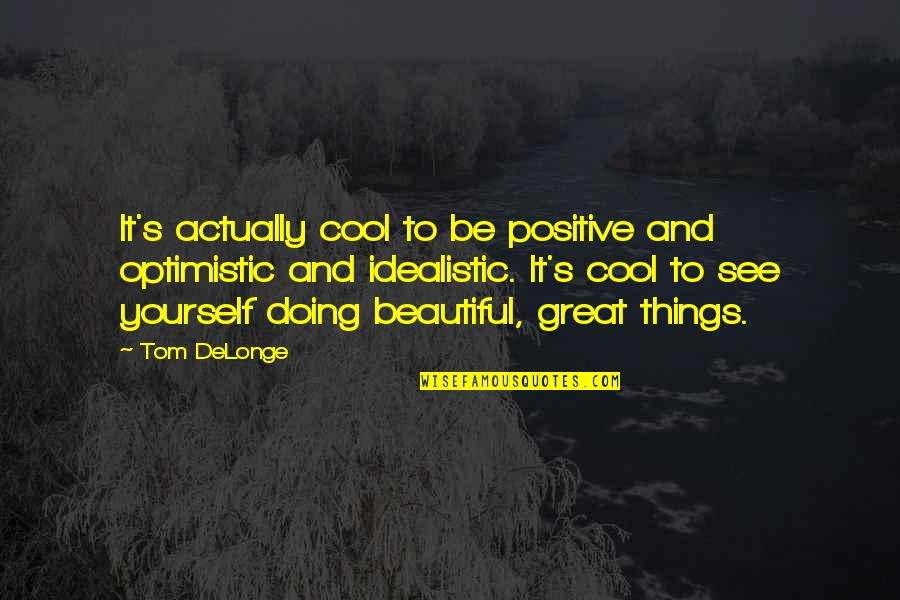Beautiful Things Quotes By Tom DeLonge: It's actually cool to be positive and optimistic