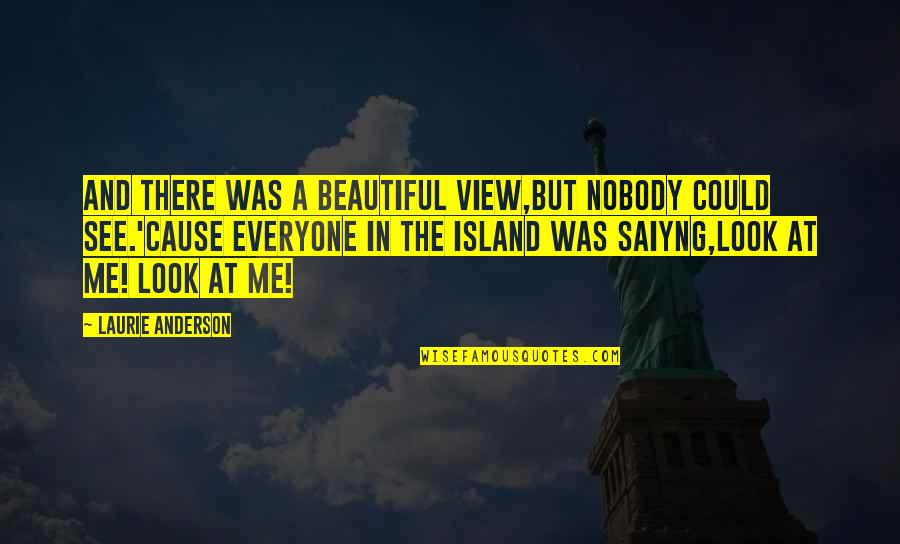 Beautiful View Quotes By Laurie Anderson: And there was a beautiful view,But nobody could