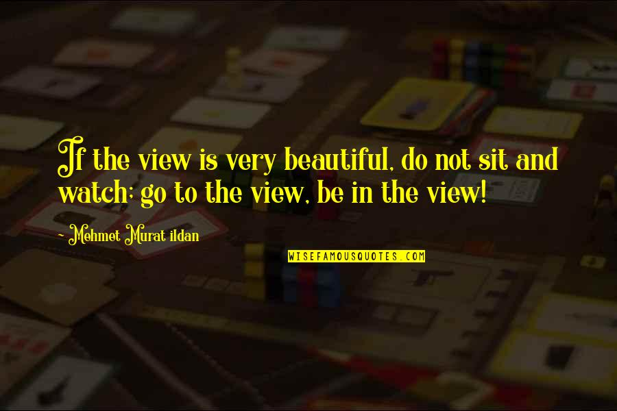Beautiful View Quotes By Mehmet Murat Ildan: If the view is very beautiful, do not