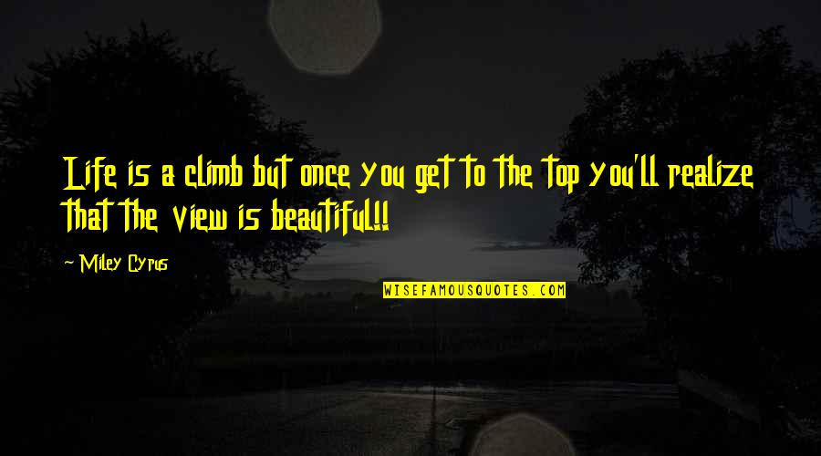 Beautiful View Quotes By Miley Cyrus: Life is a climb but once you get
