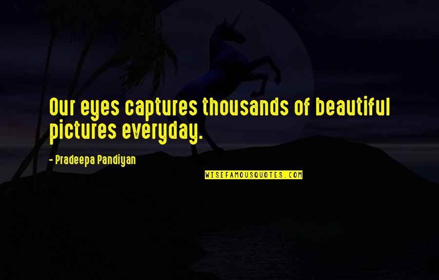 Beautiful View Quotes By Pradeepa Pandiyan: Our eyes captures thousands of beautiful pictures everyday.