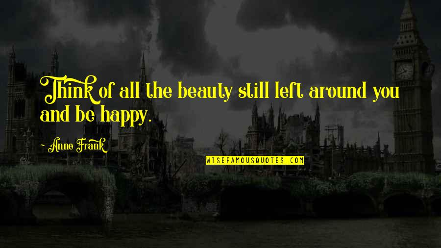 Beauty All Around Quotes By Anne Frank: Think of all the beauty still left around