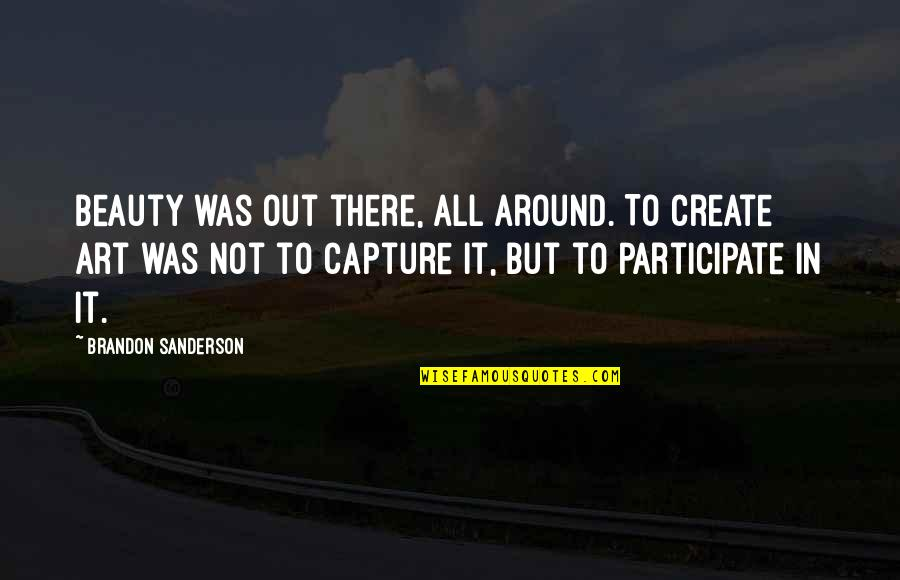 Beauty All Around Quotes By Brandon Sanderson: Beauty was out there, all around. To create