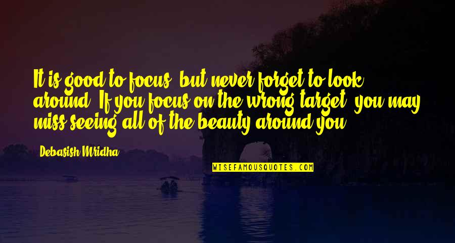 Beauty All Around Quotes By Debasish Mridha: It is good to focus, but never forget