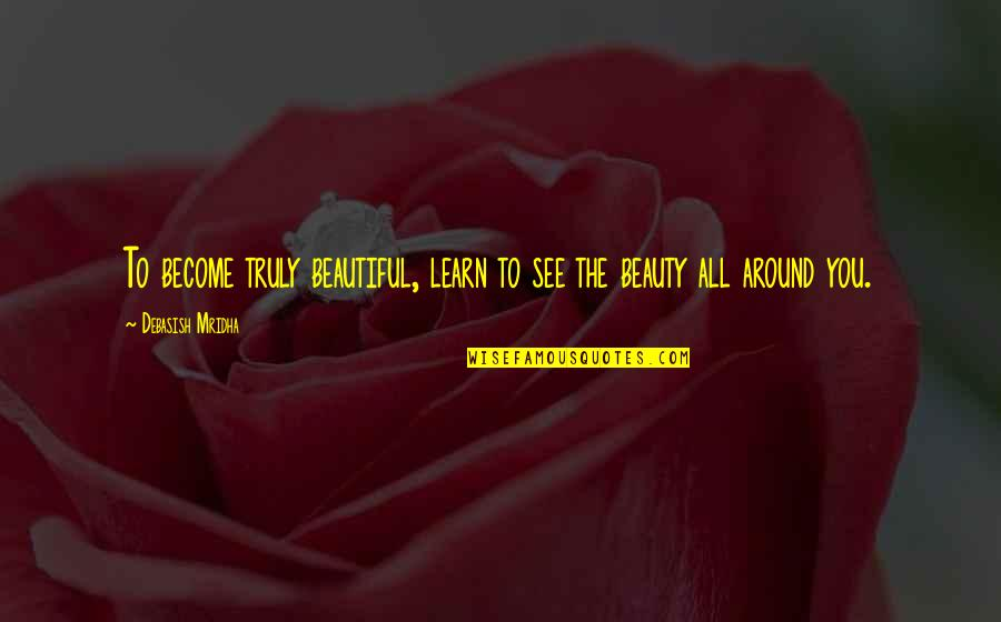 Beauty All Around Quotes By Debasish Mridha: To become truly beautiful, learn to see the
