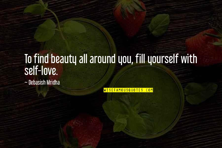 Beauty All Around Quotes By Debasish Mridha: To find beauty all around you, fill yourself