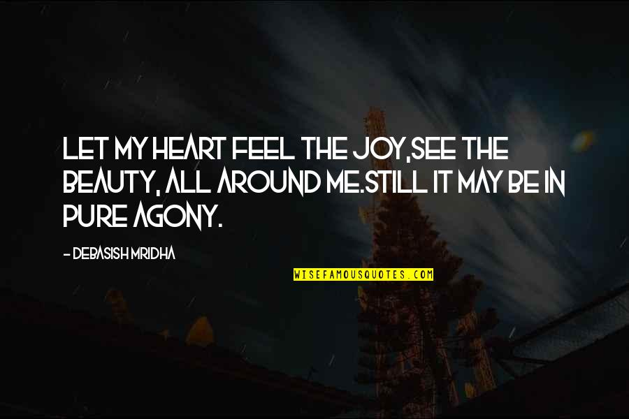 Beauty All Around Quotes By Debasish Mridha: Let my heart feel the joy,see the beauty,