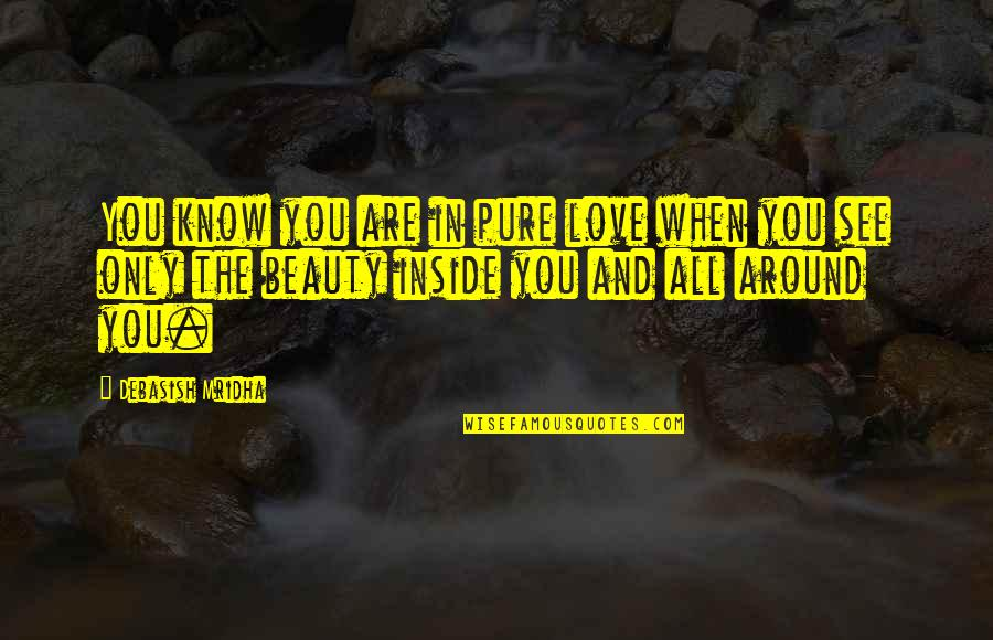 Beauty All Around Quotes By Debasish Mridha: You know you are in pure love when