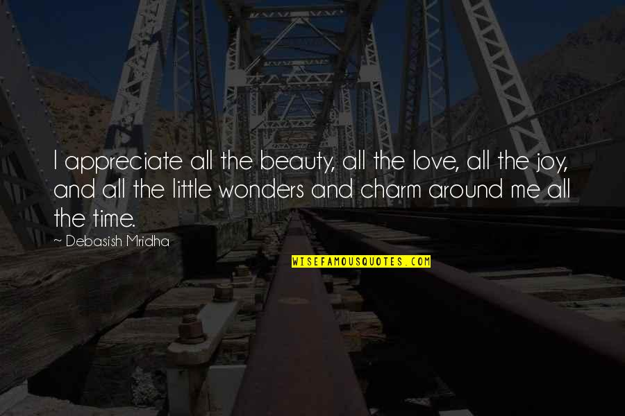 Beauty All Around Quotes By Debasish Mridha: I appreciate all the beauty, all the love,