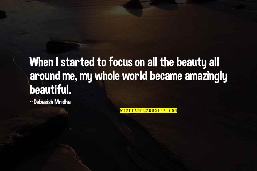 Beauty All Around Quotes By Debasish Mridha: When I started to focus on all the