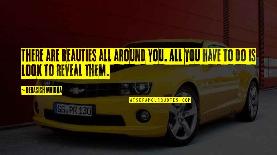Beauty All Around Quotes By Debasish Mridha: There are beauties all around you. All you