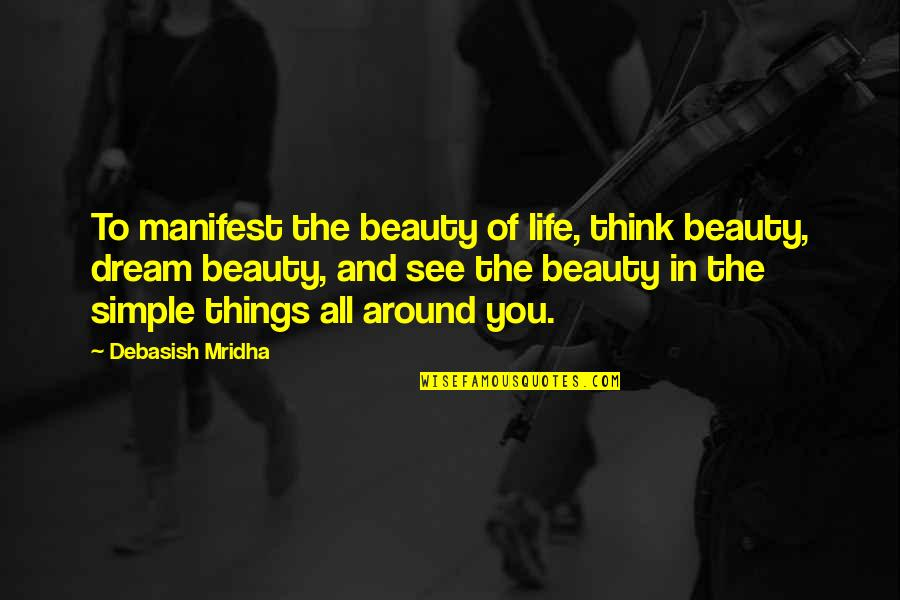 Beauty All Around Quotes By Debasish Mridha: To manifest the beauty of life, think beauty,