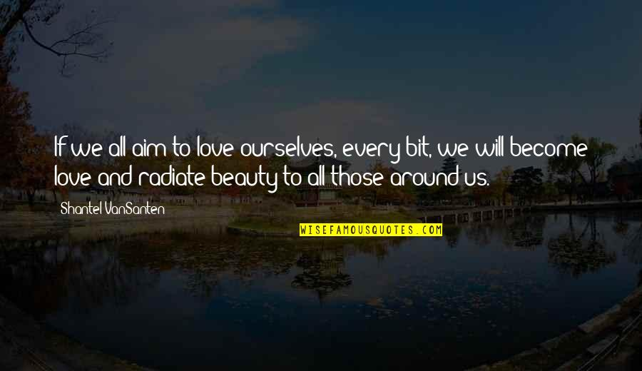 Beauty All Around Quotes By Shantel VanSanten: If we all aim to love ourselves, every