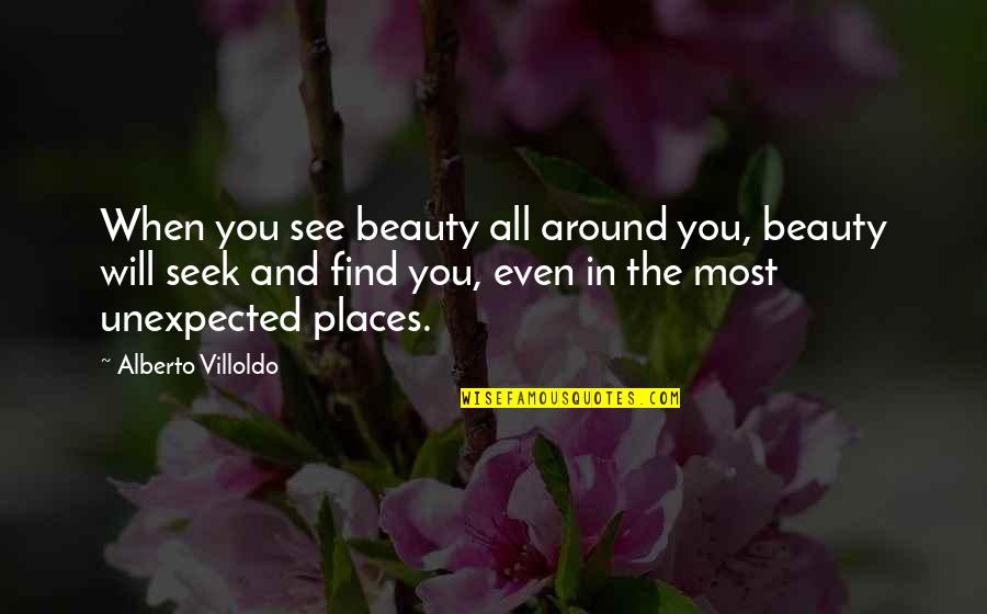 Beauty All Around Us Quotes By Alberto Villoldo: When you see beauty all around you, beauty