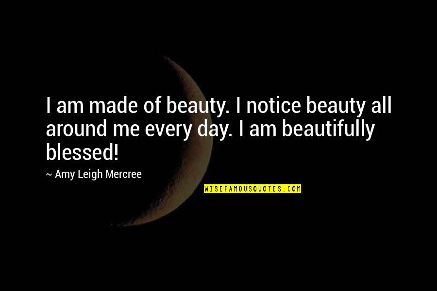 Beauty All Around Us Quotes By Amy Leigh Mercree: I am made of beauty. I notice beauty