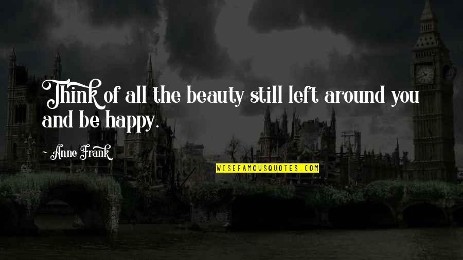 Beauty All Around Us Quotes By Anne Frank: Think of all the beauty still left around