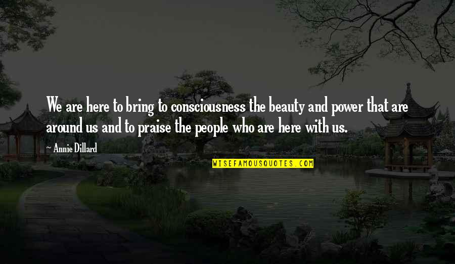 Beauty All Around Us Quotes By Annie Dillard: We are here to bring to consciousness the