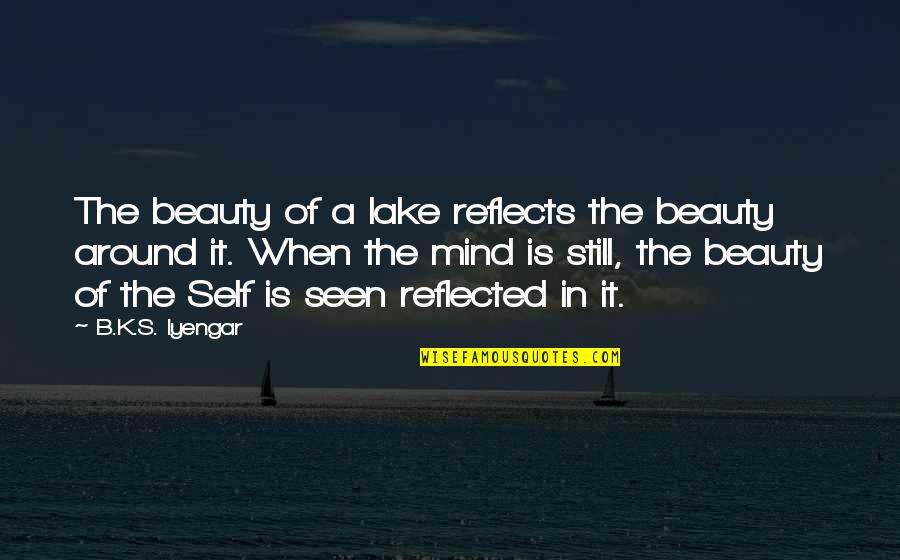 Beauty All Around Us Quotes By B.K.S. Iyengar: The beauty of a lake reflects the beauty