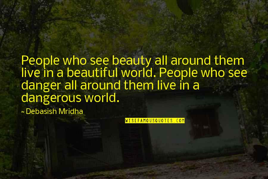 Beauty All Around Us Quotes By Debasish Mridha: People who see beauty all around them live