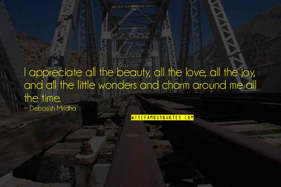 Beauty All Around Us Quotes By Debasish Mridha: I appreciate all the beauty, all the love,