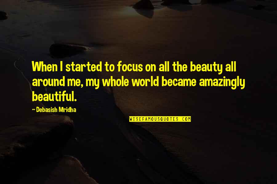 Beauty All Around Us Quotes By Debasish Mridha: When I started to focus on all the