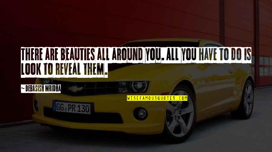 Beauty All Around Us Quotes By Debasish Mridha: There are beauties all around you. All you