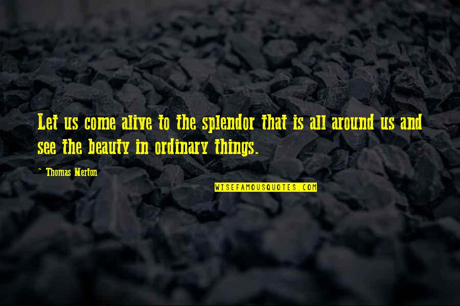 Beauty All Around Us Quotes By Thomas Merton: Let us come alive to the splendor that