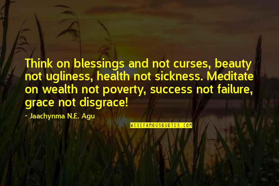 Beauty And Grace Quotes By Jaachynma N.E. Agu: Think on blessings and not curses, beauty not