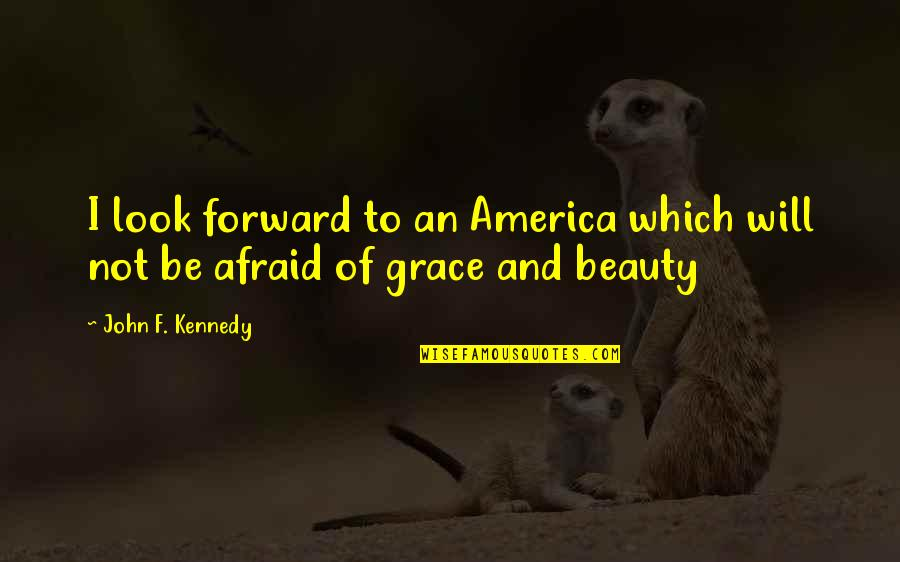 Beauty And Grace Quotes By John F. Kennedy: I look forward to an America which will