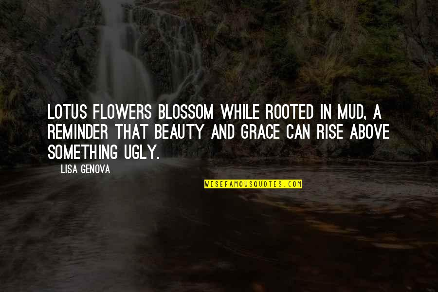 Beauty And Grace Quotes By Lisa Genova: Lotus flowers blossom while rooted in mud, a