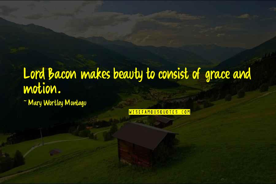 Beauty And Grace Quotes By Mary Wortley Montagu: Lord Bacon makes beauty to consist of grace