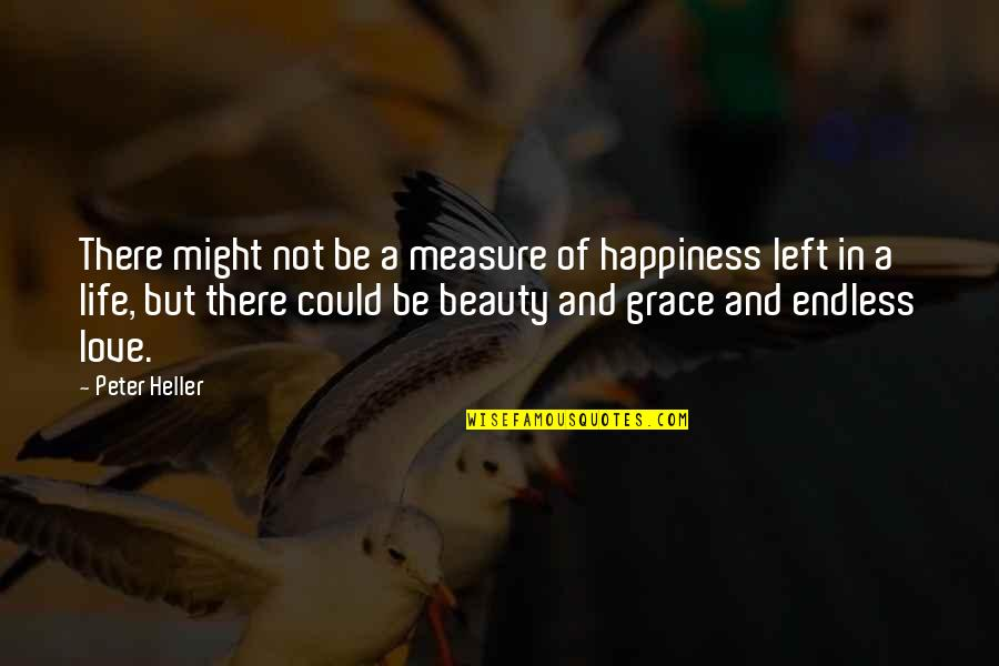 Beauty And Grace Quotes By Peter Heller: There might not be a measure of happiness