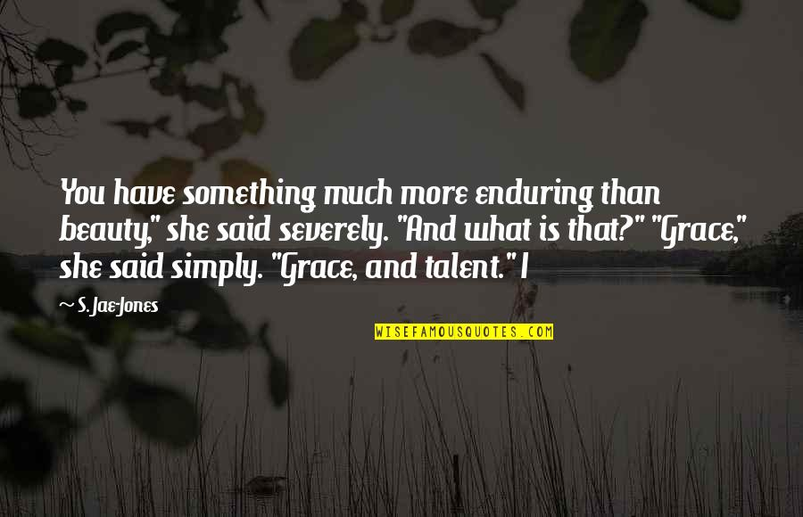 """Beauty And Grace Quotes By S. Jae-Jones: You have something much more enduring than beauty,"""""""