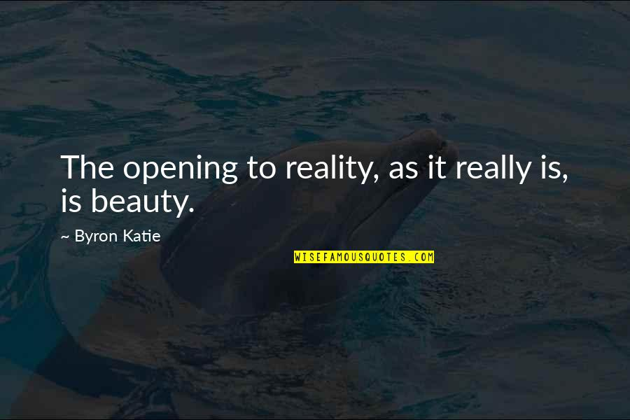 Beauty And Reality Quotes By Byron Katie: The opening to reality, as it really is,